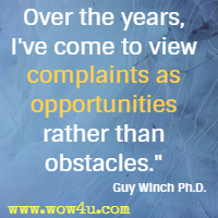Over the years, I've come to view complaints as opportunities rather than obstacles.  Guy Winch Ph.D.
