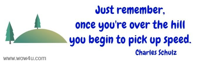 Just remember, once you're over the hill you begin to pick up speed. Charles Schulz