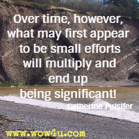 Over time, however, what may first appear to be small efforts will multiply and end up being significant! Catherine Pulsifer