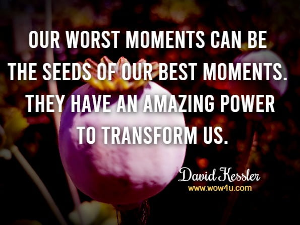 Our worst moments can be the seeds of our best moments. They have an amazing power to transform us.David Kessler FINDING MEANING