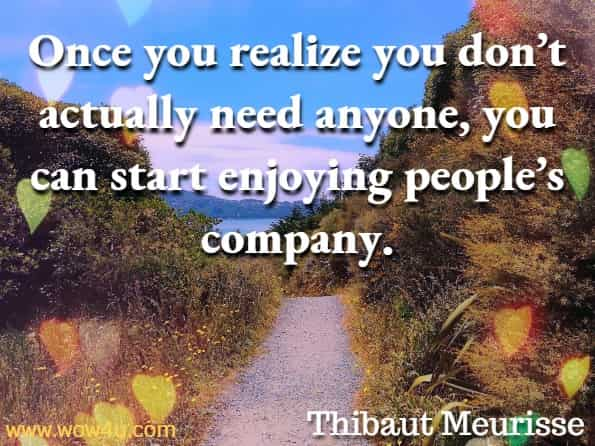 Once you realize you don't actually need anyone, you can start enjoying people's company. Thibaut Meurisse,  Master Your Emotions.