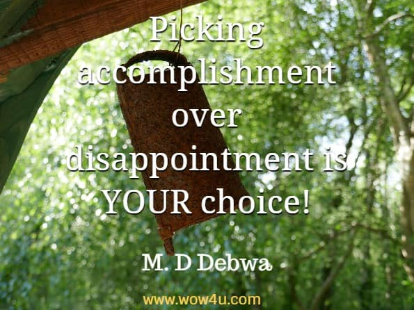 Picking accomplishment over disappointment is YOUR choice! M. D Debwa, The Power Of Motivation