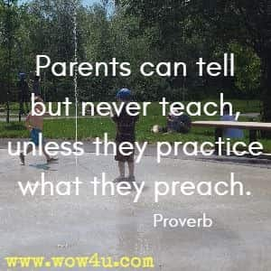Parents can tell but never teach, unless they practice what they preach. Proverb