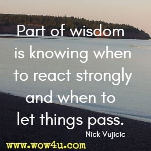 Part of wisdom is knowing when to react strongly and when to let things pass. Nick Vujicic