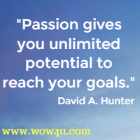 Passion gives you unlimited potential to reach your goals. David A. Hunter
