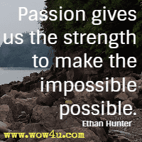 Passion gives us the strength to make the impossible possible. Ethan Hunter