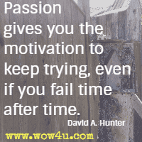 Passion gives you the motivation to keep trying, even if you fail time after time. David A. Hunter