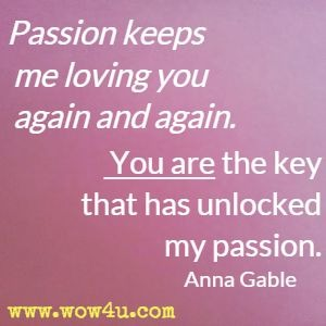 Passion keeps me loving you again and again. You are the key that has unlocked my passion. Anna Gable