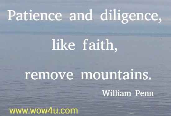 Patience and diligence, like faith, remove mountains.   William Penn