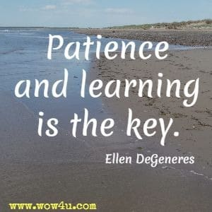 Patience and learning is the key. Ellen DeGeneres