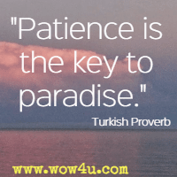 Patience is the key to paradise. Turkish Proverb