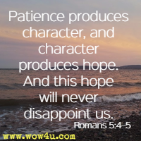 Patience produces character, and character produces hope. And this hope will never disappoint us. Romans 5:4�5