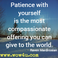 Patience with yourself is the most compassionate offering you can give to the world. Raven Mardirosian