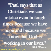 Paul says that as Christians we can rejoice even in tough times because we have hope and because we know that God is working in our lives. Rick Warren