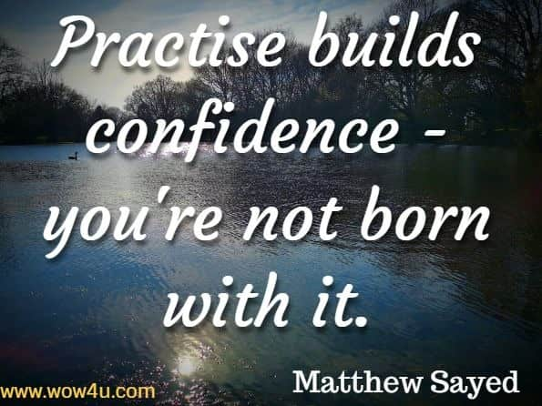 Practise builds confidence - you're not born with it. Matthew Sayed, You Are Awesome