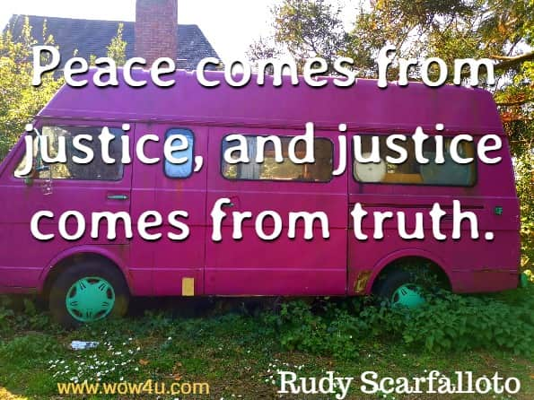 Peace comes from justice, and justice comes from truth. Rudy Scarfalloto, Cultivating Inner Harmony