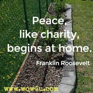 Peace, like charity, begins at home. Franklin Roosevelt