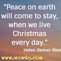 Peace on earth will come to stay, when we live Christmas every day. Helen Steiner Rice