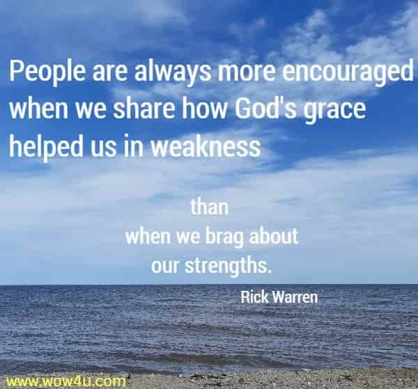People are always more encouraged when we share how God's  grace helped us in weakness than when we brag about our strengths.  Rick Warren