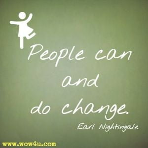 People can and do change. Earl Nightingale