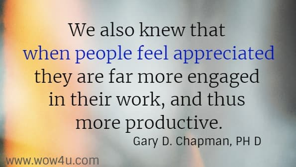 We also knew that when people feel appreciated they are far more engaged in their work, and thus more productive.   Gary D. Chapman, PH D