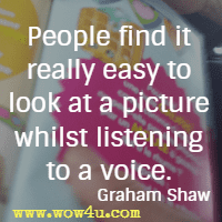 People find it really easy to look at a picture whilst listening to a voice. Graham Shaw