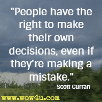 People have the right to make their own decisions, even if they're making a mistake. Scott Curran