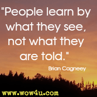 People learn by what they see, not what they are told.  Brian Cagneey