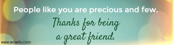 People like you are precious and few. Thanks being a great friend.