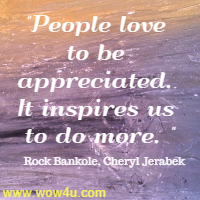 People love to be appreciated. It inspires us to do more. Rock Bankole, Cheryl Jerabek