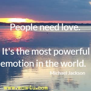 People need love. It's the most powerful emotion in the world. Michael Jackson