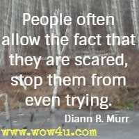 People often allow the fact that they are scared, stop them from even trying. Diann B. Murr