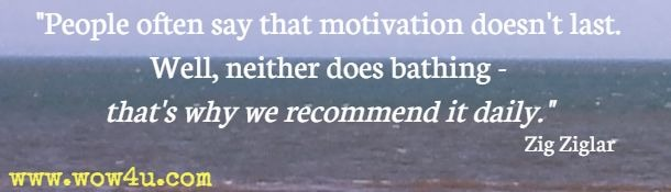 People often say that motivation doesn't last. Well, neither does bathing - that's why we recommend it daily. Zig Ziglar