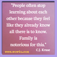 People often stop learning about each other because they feel like they already know all there is to know. Family is notorious for this. C.J. Kruse
