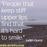 People that keep stiff upper lips find that it's hard to smile. Judith Guest