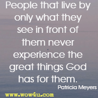 People that live by only what they see in front of them never experience the great things God has for them. Patricia Meyers