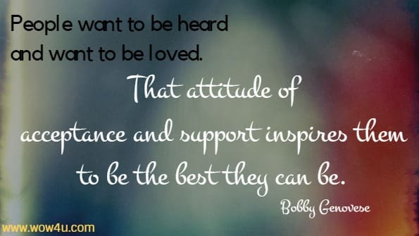 People want to be heard and want to be loved. That attitude of  acceptance and support inspires them to be the best they can be. Bobby Genovese
