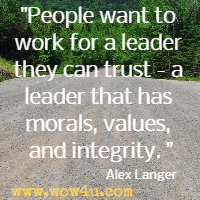 People want to work for a leader they can trust - a leader that has morals, values, and integrity. Alex Langer