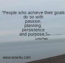 People who achieve their goals do so with passion, planning, persistence and purpose. Lynda Field