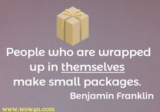 People who are wrapped up in themselves make small packages. Benjamin Franklin