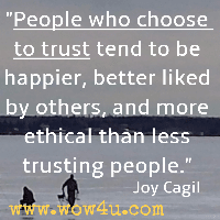 People who choose to trust tend to be happier, better liked by others, and more ethical than less trusting people. Joy Cagil
