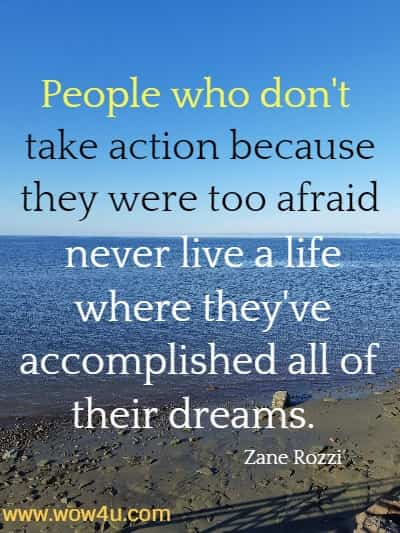 People who don't take action because they were too afraid never live a  life where they've accomplished all of their dreams.  Zane Rozzi
