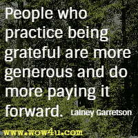People who practice being grateful are more generous and do more paying it forward. Lainey Garretson