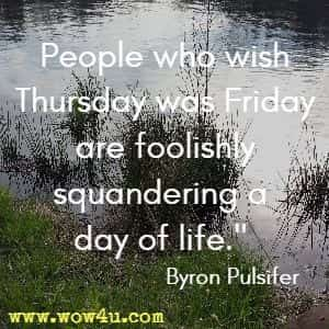 People who wish Thursday was Friday are foolishly squandering a day of life. Byron Pulsifer