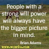 People with a strong will power will always have the bigger picture in mind. Brian Adams