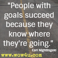 People with goals succeed because they know where they're going. Earl Nightingale