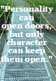 Personality can open doors, but only character can keep them open. Elmer G. Letterman