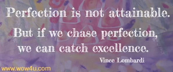 Perfection is not attainable. But if we chase perfection,  we can catch excellence. Vince Lombardi
