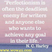 Perfectionism is often the deadliest enemy for writers and anyone else who wants to achieve any goal in their life. N. C. Harley