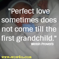 Perfect love sometimes does not come till the first grandchild. Welsh Proverb